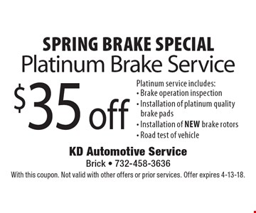 Spring Brake Special. $35 off Platinum Brake Service. Platinum service includes: Brake operation inspection, Installation of platinum quality brake pads, Installation of new brake rotors, Road test of vehicle. With this coupon. Not valid with other offers or prior services. Offer expires 4-13-18.
