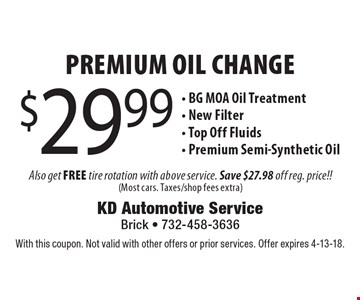$29.99 Premium Oil Change. BG MOA Oil Treatment, New Filter, Top Off Fluids, Premium Semi-Synthetic Oil. With this coupon. Not valid with other offers or prior services. Offer expires 4-13-18.