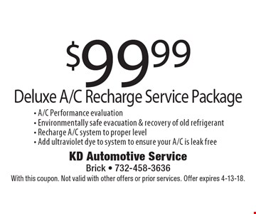 $99.99 Deluxe A/C Recharge Service Package. A/C Performance evaluation, Environmentally safe evacuation & recovery of old refrigerant, Recharge A/C system to proper level, Add ultraviolet dye to system to ensure your A/C is leak free. With this coupon. Not valid with other offers or prior services. Offer expires 4-13-18.