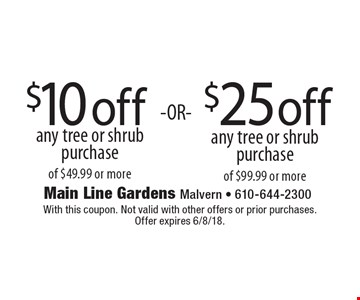$10 off any tree or shrub purchase of $49.99 or more OR $25 off any tree or shrub purchase of $99.99 or more. With this coupon. Not valid with other offers or prior purchases. Offer expires 6/8/18.