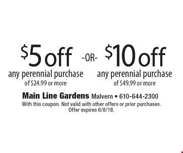 $5 off any perennial purchase of $24.99 or more OR $10 off any perennial purchase of $49.99 or more. With this coupon. Not valid with other offers or prior purchases. Offer expires 6/8/18.