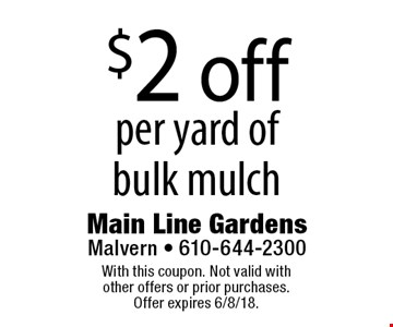 $2 off per yard of bulk mulch. With this coupon. Not valid with other offers or prior purchases. Offer expires 6/8/18.