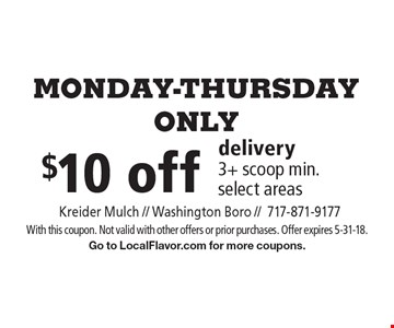 Monday-Thursday. Only $10 off delivery 3+ scoop min. select areas. With this coupon. Not valid with other offers or prior purchases. Offer expires 5-31-18. Go to LocalFlavor.com for more coupons.
