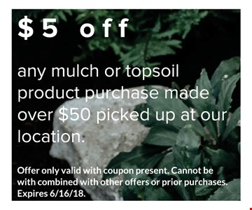 $5 off any mulch or topsoil product purchase made over $50 picked up at our location