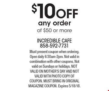 $10 OFF any order of $50 or more. Must present coupon when ordering. Open daily 6:30am-2pm. Not valid in combination with other coupons. Not valid on Sundays or holidays. Not valid on Mother's day And Not valid with photo copy of coupon. Must bring in original magazine coupon. Expires 5/18/18.