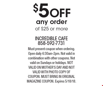 $5 OFF any order of $25 or more. Must present coupon when ordering. Open daily 6:30am-2pm. Not valid in combination with other coupons. Not valid on Sundays or holidays. Not valid on Mother's day And Not valid with photo copy of coupon. Must bring in original magazine coupon. Expires 5/18/18.