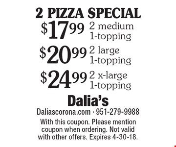 2 PIZZA SPECIAL $17.99 2 medium 1-topping. $20.99 2 large 1-topping. $24.99 2 x-large 1-topping. With this coupon. Please mention coupon when ordering. Not valid with other offers. Expires 4-30-18.