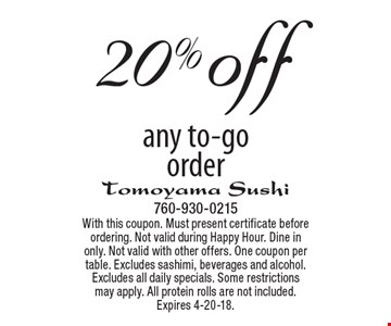 20% off any to-go order. With this coupon. Must present certificate before ordering. Not valid during Happy Hour. Dine in only. Not valid with other offers. One coupon per table. Excludes sashimi, beverages and alcohol. Excludes all daily specials. Some restrictions may apply. All protein rolls are not included. Expires 4-20-18.