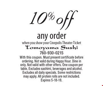 10% off any order when you show your Cinepolis Theater Ticket. With this coupon. Must present certificate before ordering. Not valid during Happy Hour. Dine in only. Not valid with other offers. One coupon per table. Excludes sashimi, beverages and alcohol. Excludes all daily specials. Some restrictions may apply. All protein rolls are not included. Expires 5-18-18.