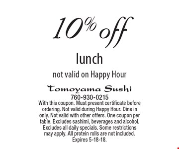 10% off lunch. Not valid on Happy Hour. With this coupon. Must present certificate before ordering. Not valid during Happy Hour. Dine in only. Not valid with other offers. One coupon per table. Excludes sashimi, beverages and alcohol. Excludes all daily specials. Some restrictions may apply. All protein rolls are not included. Expires 5-18-18.
