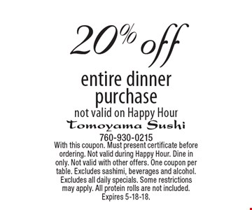 20% off entire dinner purchase. Not valid on Happy Hour. With this coupon. Must present certificate before ordering. Not valid during Happy Hour. Dine in only. Not valid with other offers. One coupon per table. Excludes sashimi, beverages and alcohol. Excludes all daily specials. Some restrictions may apply. All protein rolls are not included. Expires 5-18-18.
