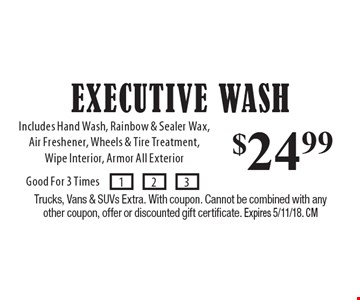 $24.99 Executive Wash Includes Hand Wash, Rainbow & Sealer Wax, Air Freshener, Wheels & Tire Treatment,Wipe Interior, Armor All Exterior. Trucks, Vans & SUVs Extra. With coupon. Cannot be combined with any other coupon, offer or discounted gift certificate. Expires 3/9/18. CM