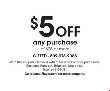 $5 Off any purchase of $25 or more. With this coupon. Not valid with other offers or prior purchases. Excludes Pandora, Brighton, Uno de 50. Expires 2-28-18. Go to LocalFlavor.com for more coupons.