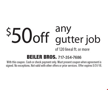 $50 off any gutter job of 120 lineal ft. or more. With this coupon. Cash or check payment only. Must present coupon when agreement is signed. No exceptions. Not valid with other offers or prior services. Offer expires 5/31/18.
