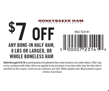 $7 Off Any Bone-In Half Ham, 8 lbs or larger, or Whole Boneless Ham. Valid through 6/3/18 at participating HoneyBaked Ham retail locations (not valid online). Offer may not be combined with other offers nor applied to the purchase of any item other than the item that is specified on the coupon. Limit one per customer, per visit. While supplies last. Must present coupon at time of purchase.