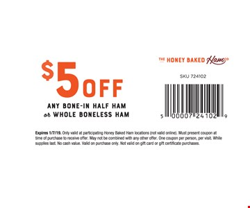 $5 off any bone-in half ham or whole boneless ham. Expires 1/7/19. Only valid at participating Honey Baked Ham locations (not valid online). Must present coupon at time of purchase to receive offer. May not be combined with any other offer. One coupon per person, per visit. While supplies last. No cash value. Valid on purchase only. Not valid on gift card or gift certificate purchases. SKU 724102