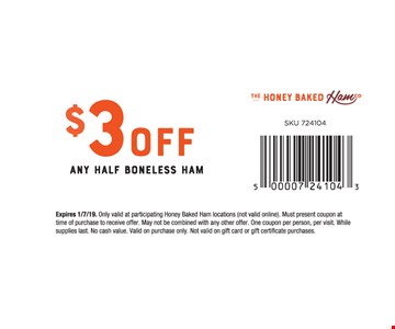 $3 off any half boneless ham. Expires 1/7/19. Only valid at participating Honey Baked Ham locations (not valid online). Must present coupon at time of purchase to receive offer. May not be combined with any other offer. One coupon per person, per visit. While supplies last. No cash value. Valid on purchase only. Not valid on gift card or gift certificate purchases. SKU 724104