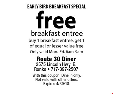 early bird breakfast special free breakfast entree. Buy 1 breakfast entree, get 1 of equal or lesser value free Only valid Mon.-Fri. 6am-9am. With this coupon. Dine in only. Not valid with other offers. Expires 4/30/18.