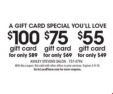 a gift card special you'll love $55 gift card for only $49. $75 gift card for only $69. $100 gift card for only $89. With this coupon. Not valid with other offers or prior services. Expires 3-9-18.Go to LocalFlavor.com for more coupons.