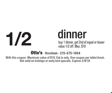 1/2 OFF dinner. Buy 1 dinner, get 2nd of equal or lesser value 1/2 off. Max. $10. With this coupon. Maximum value of $10. Eat in only. One coupon per table/check. Not valid on holidays or early bird specials. Expires 3/9/18.