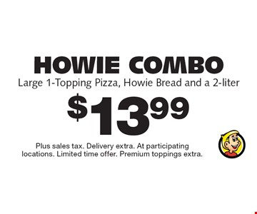 Howie Combo - $13.99 - Large 1-Topping Pizza, Howie Bread and a 2-liter. Plus sales tax. Delivery extra. At participating locations. Limited time offer. Premium toppings extra.