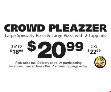 Crowd Pleazzer $20.99 - Large Specialty Pizza & Large Pizza with 2 Toppings. 2 MED $18.99 - 2 XL $22.99 - Plus sales tax. Delivery extra. At participating locations. Limited time offer. Premium toppings extra.