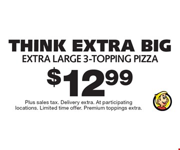 Think Extra Big $12.99 - extra large 3-topping pizza. Plus sales tax. Delivery extra. At participating locations. Limited time offer. Premium toppings extra.