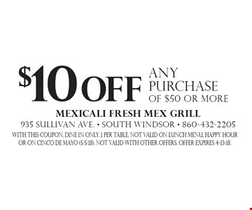 $10 off any purchase of $50 or more. With this coupon. Dine in only. 1 per table. Not valid on lunch menu, HAPPY HOUR OR ON CINCO DE MAYO (5/5/18). Not valid with other offers. Offer expires 4-13-18.