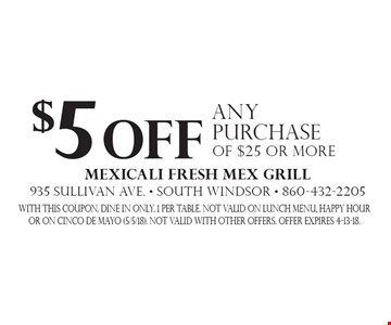 $5 off any purchase of $25 or more. With this coupon. Dine in only. 1 per table. Not valid on lunch menu, HAPPY HOUR OR ON CINCO DE MAYO (5/5/18). Not valid with other offers. Offer expires 4-13-18.
