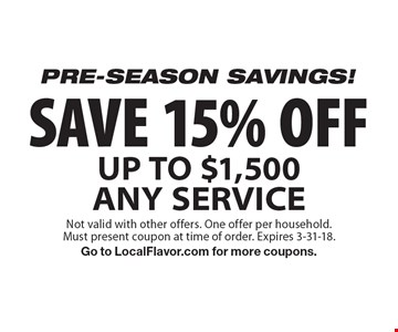 Pre-season savings! Save 15% off. Up to $1,500 any service. Not valid with other offers. One offer per household. Must present coupon at time of order. Expires 3-31-18. Go to LocalFlavor.com for more coupons.