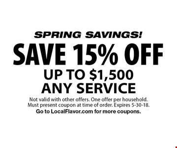 SPRING SAVINGS! SAVE 15% OFF UP TO $1,500 ANY SERVICE. Not valid with other offers. One offer per household. Must present coupon at time of order. Expires 5-30-18. Go to LocalFlavor.com for more coupons.