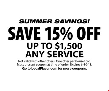 SUMMER SAVINGS! SAVE 15% OFF UP TO $1,500 ANY SERVICE. Not valid with other offers. One offer per household.Must present coupon at time of order. Expires 6-30-18.Go to LocalFlavor.com for more coupons.