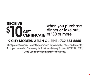 Receive $10 gift certificate when you purchase dinner or take out of $30 or more. Must present coupon. Cannot be combined with any other offers or discounts. 1 coupon per order. Dinner only. Not valid on delivery. Expires 4/5/18. CLIP001. Go to LocalFlavor.com for more coupons.