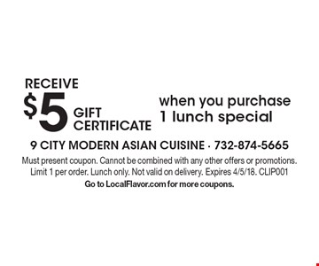Receive $5 gift certificate when you purchase 1 lunch special. Must present coupon. Cannot be combined with any other offers or promotions. Limit 1 per order. Lunch only. Not valid on delivery. Expires 4/5/18. CLIP001. Go to LocalFlavor.com for more coupons.