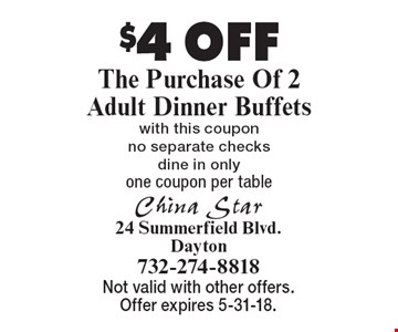 $4 OFF The Purchase Of 2 Adult Dinner Buffets with this coupon no separate checks, dine in only. one coupon per table . Not valid with other offers. Offer expires 5-31-18.