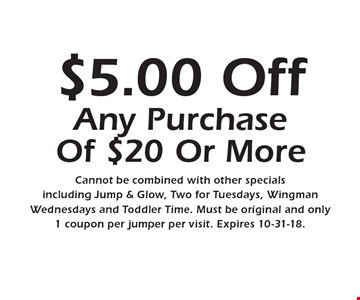 $5.00 Off Any Purchase Of $20 Or More Cannot be combined with other specials including Jump & Glow, Two for Tuesdays, Wingman Wednesdays and Toddler Time. Must be original and only 1 coupon per jumper per visit. Expires 10-31-18.