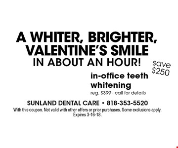 A Whiter, Brighter, Valentine's Smile in about an hour! $149 in-office teeth whitening. Reg. $399. Call for details save $250. With this coupon. Not valid with other offers or prior purchases. Some exclusions apply. Expires 3-16-18.