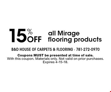 15% off all Mirage flooring products. Coupons MUST be presented at time of sale. With this coupon. Materials only. Not valid on prior purchases. Expires 4-15-18.