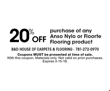 20% off purchase of any Anso Nylo or Floorte Flooring product. Coupons MUST be presented at time of sale. With this coupon. Materials only. Not valid on prior purchases. Expires 4-15-18.