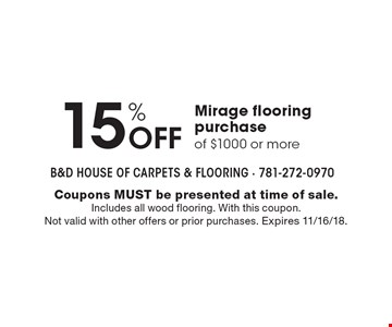 15% Off Mirage flooring purchase of $1000 or more. Coupons MUST be presented at time of sale. Includes all wood flooring. With this coupon. Not valid with other offers or prior purchases. Expires 11/16/18.