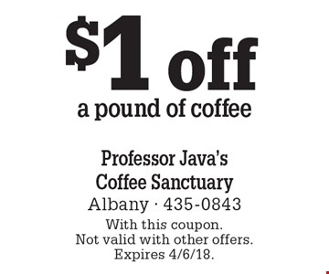 $1 off a pound of coffee. With this coupon. Not valid with other offers. Expires 4/6/18.