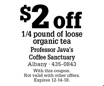 $2 off 1/4 pound of loose organic tea. With this coupon. Not valid with other offers. Expires 12-14-18.