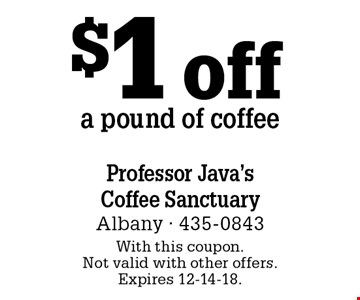 $1 off a pound of coffee. With this coupon. Not valid with other offers. Expires 12-14-18.