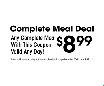 Complete Meal Deal $8.99 Any Complete Meal With This Coupon Valid Any Day!. Good with coupon. May not be combined with any other offer. Valid thru 3-15-18.