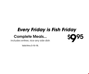 Every Friday is Fish Friday $9.95 Complete Meals...includes entree, rice any side dish. Valid thru 3-15-18.