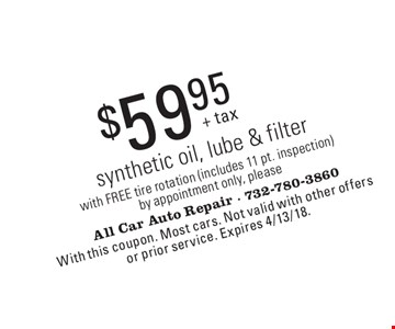 $59.95 synthetic oil, lube & filter with FREE tire rotation (includes 11 pt. inspection). By appointment only, please. With this coupon. Most cars. Not valid with other offers or prior service. Expires 4/13/18.