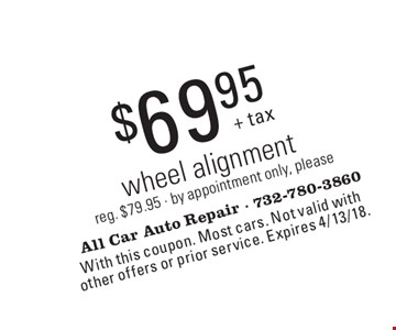 $69.95 wheel alignment. Reg. $79.95. By appointment only, please. With this coupon. Most cars. Not valid with other offers or prior service. Expires 4/13/18.