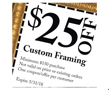 $25 off custom framing, minimum $150 purchase. Not valid on prior or existing orders. One coupon/offer per customer.Expires 5/31/18.
