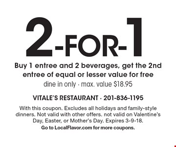 2 -for-1 entree. Buy 1 entree and 2 beverages, get the 2nd entree of equal or lesser value for free. Dine in only. Max. value $18.95. With this coupon. Excludes all holidays and family-style dinners. Not valid with other offers. not valid on Valentine's Day, Easter, or Mother's Day. Expires 3-9-18. Go to LocalFlavor.com for more coupons.