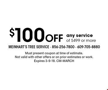 $100 Off any service of $499 or more. Must present coupon at time of estimate. Not valid with other offers or on prior estimates or work. Expires 3-9-18. CM-march